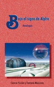 Bajo el signo de alpha : antología de ciencia ficción mexicana
