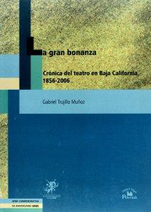 La gran bonanza : crónica del teatro en Baja California 1856-2006