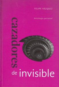 Cazadores de invisible : antología personal