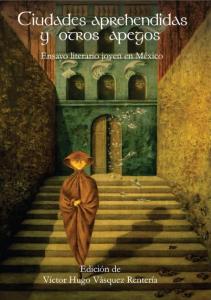 Ciudades aprehendidas y otros apegos : ensayo literario joven de México