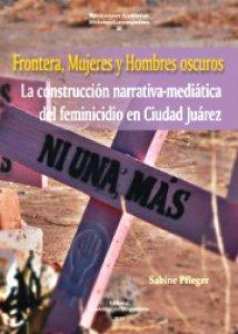 Frontera, mujeres y hombres oscuros : la construcción narrativa-mediática del feminicidio en Ciudad Juárez