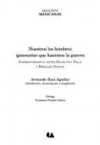 Nosotros los hombres ignorantes que hacemos la guerra : correspondencia entre Francisco Villa y Emiliano Zapata