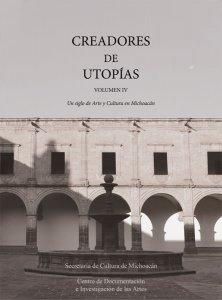 Creadores de Utopías, vol. IV : Un siglo de Arte y Cultura en Michoacán