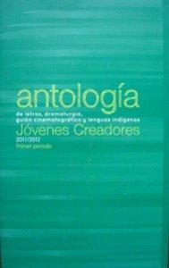 Antología de letras, dramaturgia, guión cinematográfico y lenguas indígenas : generación 2011-2012, primer periodo