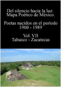 Del silencio hacia la luz : mapa poético de México : poetas nacidos en el período 1960-1989, volumen VII Tabasco-Zacatecas