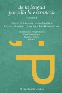 De la lengua por sólo la extrañeza : estudios de lexicología, norma lingüística, historia y literatura en homenaje a Luis Fernando Lara
