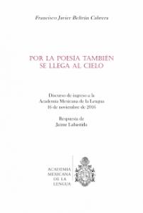 Por la poesía también se llega al cielo : discurso de ingreso a la Academia Mexicana de la Lengua