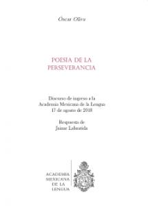 Poesía de la perseverancia : discurso de ingreso a la Academia Mexicana de la Lengua