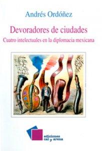 Devoradores de ciudades : cuatro escritores en la diplomacia mexicana