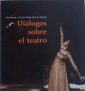Diálogos sobre el teatro : homenaje a Víctor Hugo Rascón Banda