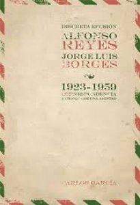 Discreta efusión. Jorge Luis Borges y Alfonso Reyes. Epistolario (1923-1959)