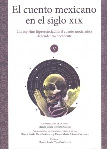 El cuento mexicano en el siglo XIX. Volumen V. Los espíritus hiperestesiados: el cuento modernista de tendencia decadente