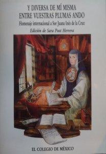 Y diversa de mí misma entre vuestras plumas ando : homenaje internacional a Sor Juana Inés de la Cruz