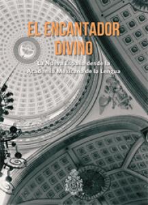 El encantador divino : la Nueva España desde la Academia Mexicana de la Lengua