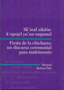 Sk'inal xikitin : k'opojel yu'un nupunel = Fiesta de la chicharra : un discurso ceremonial para matrimonio