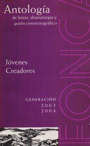 Antología de letras, dramaturgia y guión cinematográfico : jóvenes creadores, generación  2003-2004