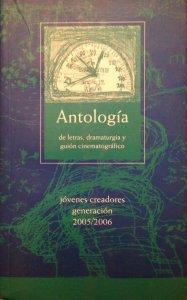 Antología de letras, dramaturgia, y guión cinematográfico: jóvenes creadores, generación 2005-2006