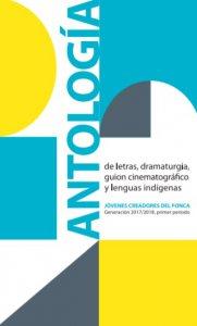 Antología de letras, dramaturgia, guión cinematográfico y lenguas indígenas : generación 2017-2018 , primer periodo