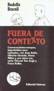 Fuera de contexto : conversaciones-ensayo, improbables pero textuales, con Juan Rulfo, Oliverio Girondo, Henry Miller y, por única vez, entre Vincent Van Gogh y Franz Kafka.