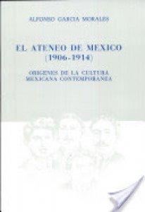 El Ateneo de México 1906-1914 : orígenes de la cultura mexicana contemporánea