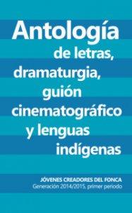 Antología de letras, dramaturgia, guión cinematográfico y lenguas indígenas : generación 2014-2015, primer periodo