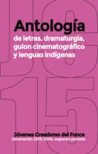 Antología de letras, dramaturgía, guión cinematográfico y lenguas indígenas : generación 2015-2016