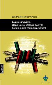 Guerras inciviles : Elena Garro, Octavio Paz y la batalla por la memoria cultural