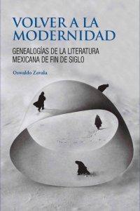 Volver a la modernidad : genealogías de la literatura mexicana de fin de siglo