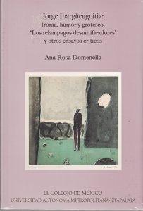 """Jorge Ibargüengoitia: ironía, humor y grotesco : """"Los relámpagos desmitificadores"""" y otros ensayos críticos"""