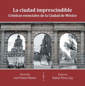 La ciudad imprescindible : crónicas esenciales de la Ciudad de México