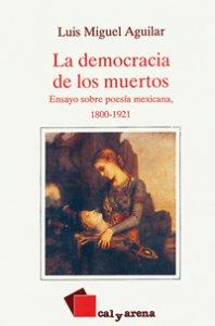 La democracia de los muertos. Ensayos sobre poesía mexicana, 1800-1921