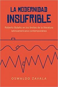 La modernidad insufrible : Roberto Bolaño en los límites de la literatura latinoamericana contemporánea