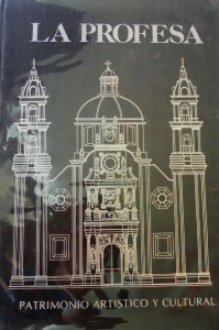 La profesa : patrimonio histórico y cultural : estudio histórico del período 1572-1767