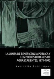 La Junta de Beneficencia Pública y los pobres urbanos de Aguascalientes : 1871-1942