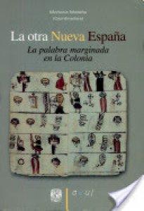 La otra Nueva España : la palabra marginada en la Colonia
