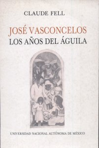 José Vasconcelos. Los años del águila (1920-1925). Educación, cultura e iberoamericanismo en el México posrevolucionario