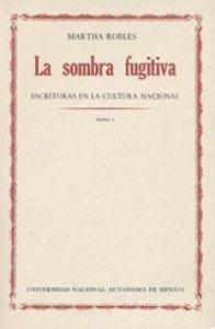 La sombra fugitiva : escritoras en la cultura nacional : tomo I