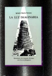 La luz imaginaria : epistolario de Atanasio Kircher con los novohispanos