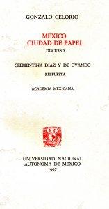México, ciudad de papel : (Discurso de Gonzalo Celorio por su ingreso a la Academia Mexicana de la Lengua. Respuesta de Clementina Díaz y de Ovando)