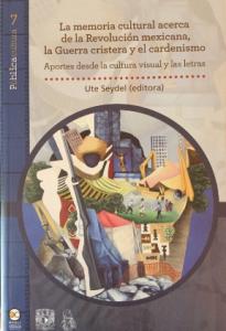 La memoria cultural acerca de la Revolución mexicana, la Guerra cristera y el Cardenismo : aportes desde la cultura visual y las letras
