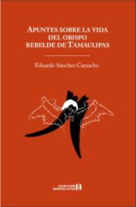 Apuntes sobre la vida del obispo rebelde de Tamaulipas