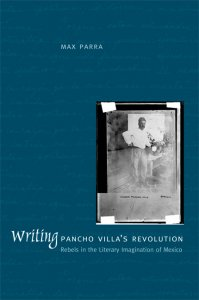 Writing Pancho Villa's revolution : rebels in the literary imagination of Mexico