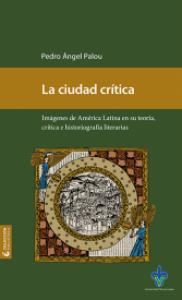 La ciudad crítica : imágenes de América Latina en su teoría, crítica e historiografía literaria