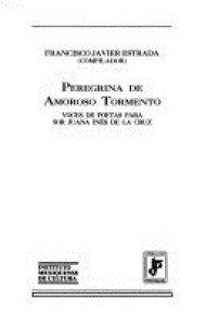 Peregrina de amoroso tormento : voces de poetas para Sor Juana Inés de la Cruz
