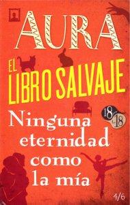Aura ; El libro salvaje ; Ninguna eternidad como la mía