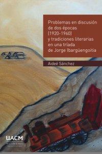 Problemas en discusión de dos épocas (1920-1960) y tradiciones literarias, en una tríada de Jorge Ibargüengoitia