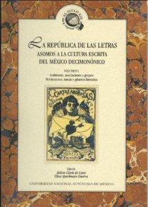 La república de las letras. Asomos a la cultura escrita del México decimonónico. Volumen I Ambientes, asociaciones y grupos. Movimientos, temas y géneros literarios