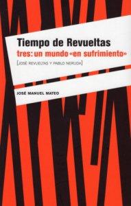 Tiempo de Revueltas tres : un mundo en sufrimiento : José Revueltas y Pablo Neruda