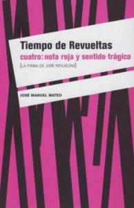 Tiempo de Revueltas cuatro : nota roja y sentido trágico (La firma de José Revueltas)