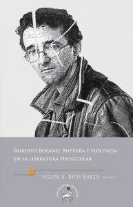 Roberto Bolaño: Ruptura y violencia en la literatura finisecular